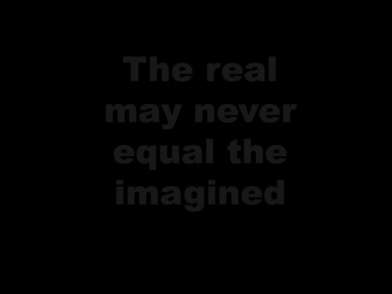 The Real May Never Equal The Imagined
