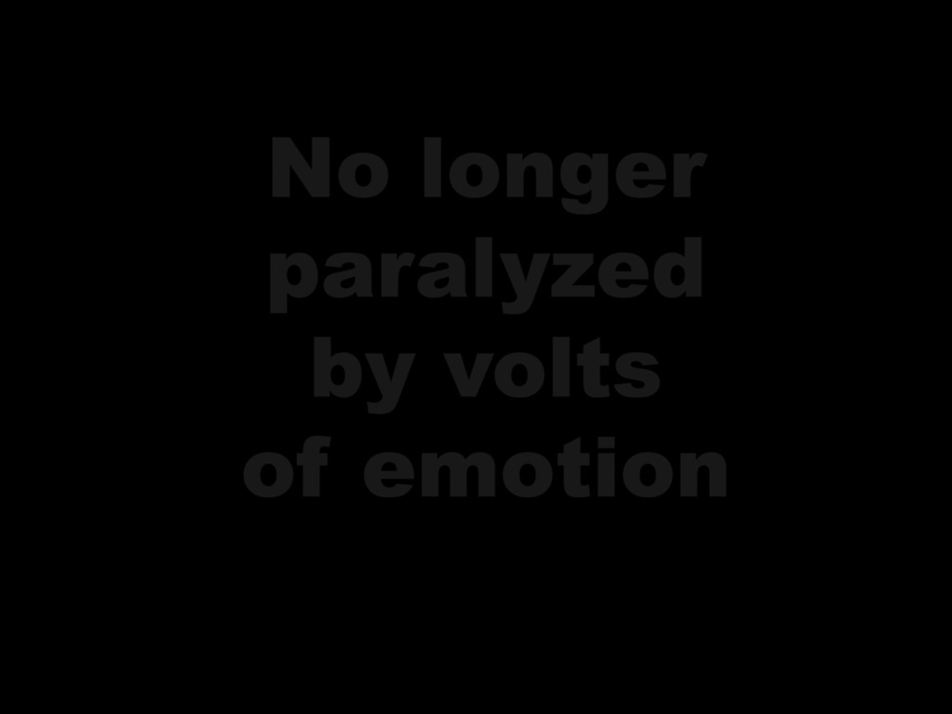No Longer Paralyzed by Volts of Emotion